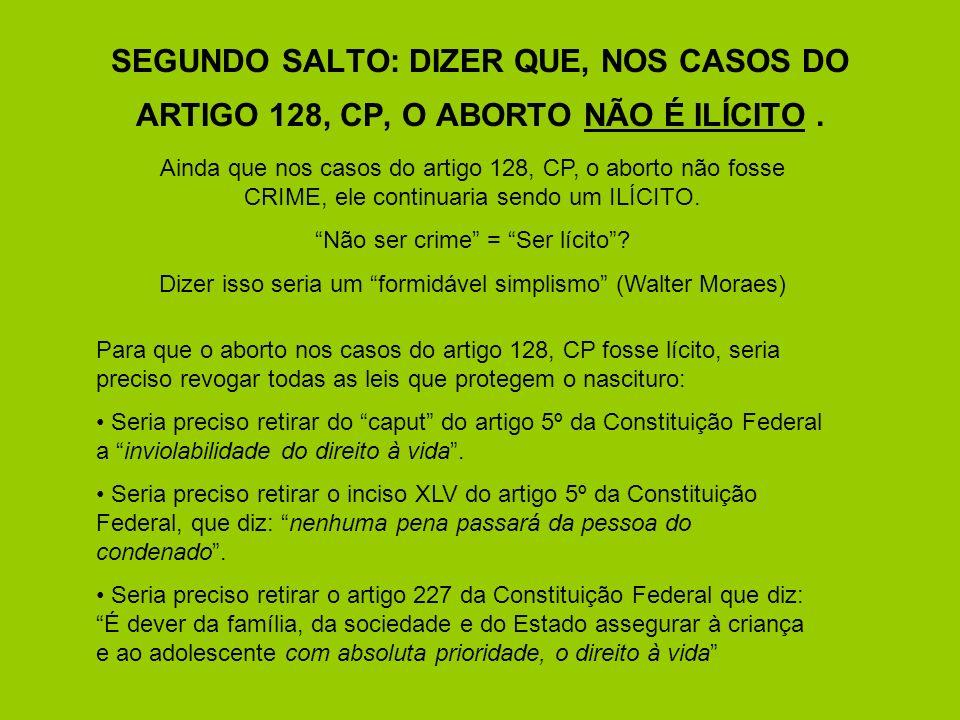 SEGUNDO SALTO: DIZER QUE, NOS CASOS DO ARTIGO 128, CP, O ABORTO NÃO É ILÍCITO. Ainda que nos casos do artigo 128, CP, o aborto não fosse CRIME, ele co