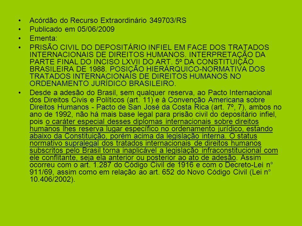 Acórdão do Recurso Extraordinário 349703/RS Publicado em 05/06/2009 Ementa: PRISÃO CIVIL DO DEPOSITÁRIO INFIEL EM FACE DOS TRATADOS INTERNACIONAIS DE