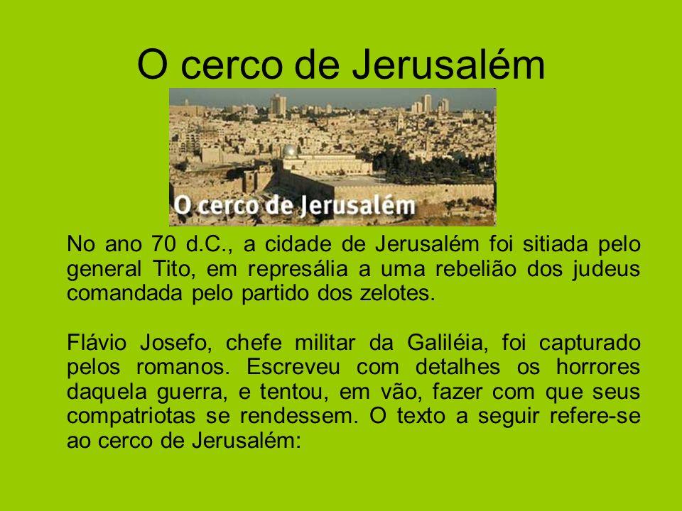 O cerco de Jerusalém Josefo, cuja própria família sofreu com os sitiados, não recuou nem mesmo diante dum episódio desumano que prova que o desespero da fome já começava a turvar a razão dos israelitas.