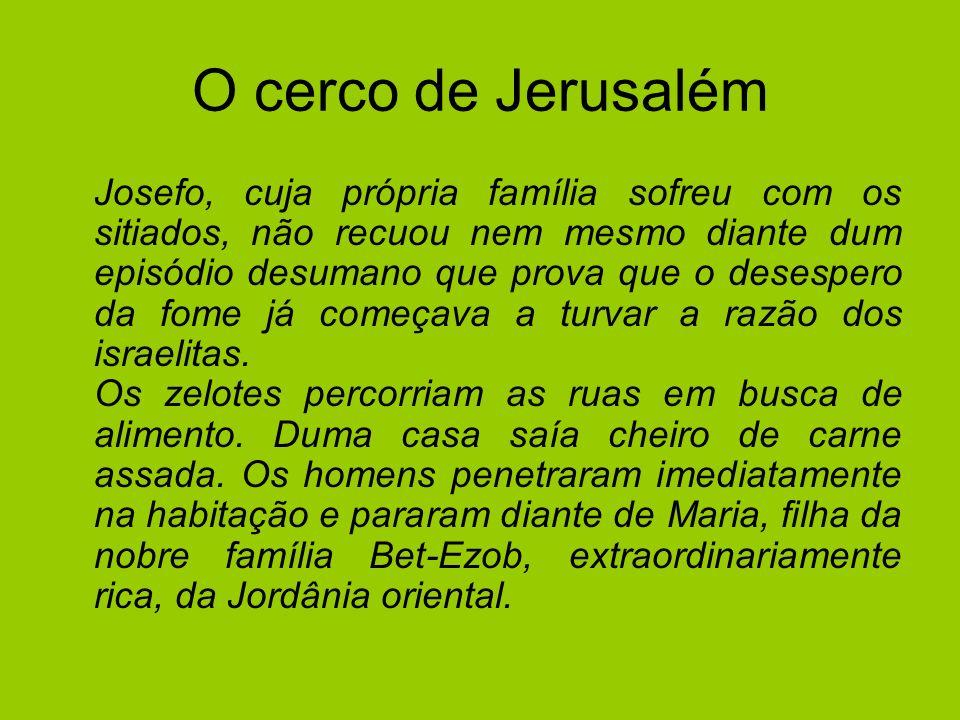 O cerco de Jerusalém Josefo, cuja própria família sofreu com os sitiados, não recuou nem mesmo diante dum episódio desumano que prova que o desespero