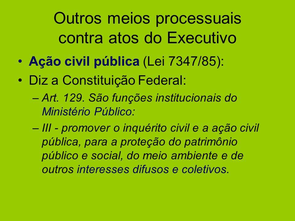 Outros meios processuais contra atos do Executivo Ação civil pública (Lei 7347/85): Diz a Constituição Federal: –Art. 129. São funções institucionais