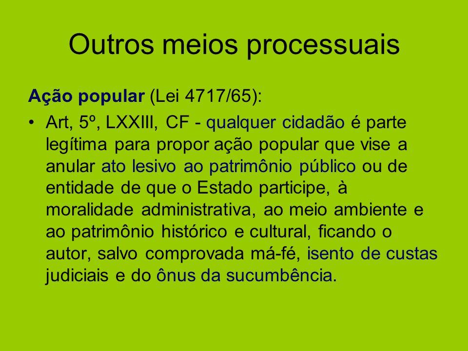 Outros meios processuais Ação popular (Lei 4717/65): Art, 5º, LXXIII, CF - qualquer cidadão é parte legítima para propor ação popular que vise a anula