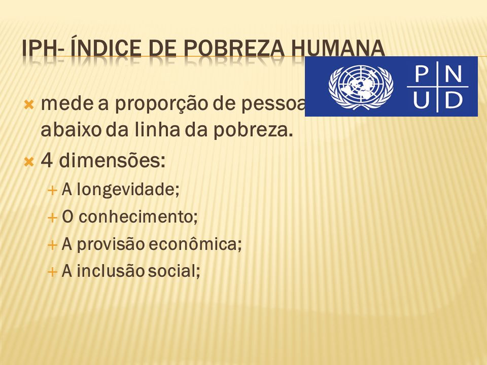 mede a proporção de pessoas que vivem abaixo da linha da pobreza. 4 dimensões: A longevidade; O conhecimento; A provisão econômica; A inclusão social;