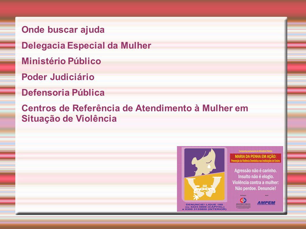 Onde buscar ajuda Delegacia Especial da Mulher Ministério Público Poder Judiciário Defensoria Pública Centros de Referência de Atendimento à Mulher em Situação de Violência