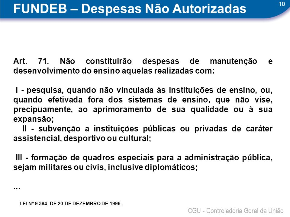 10 CGU - Controladoria Geral da União FUNDEB – Despesas Não Autorizadas Art. 71. Não constituirão despesas de manutenção e desenvolvimento do ensino a