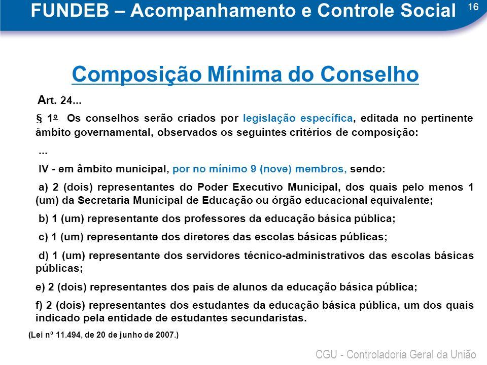 16 CGU - Controladoria Geral da União FUNDEB – Acompanhamento e Controle Social Composição Mínima do Conselho A rt. 24... § 1 o Os conselhos serão cri