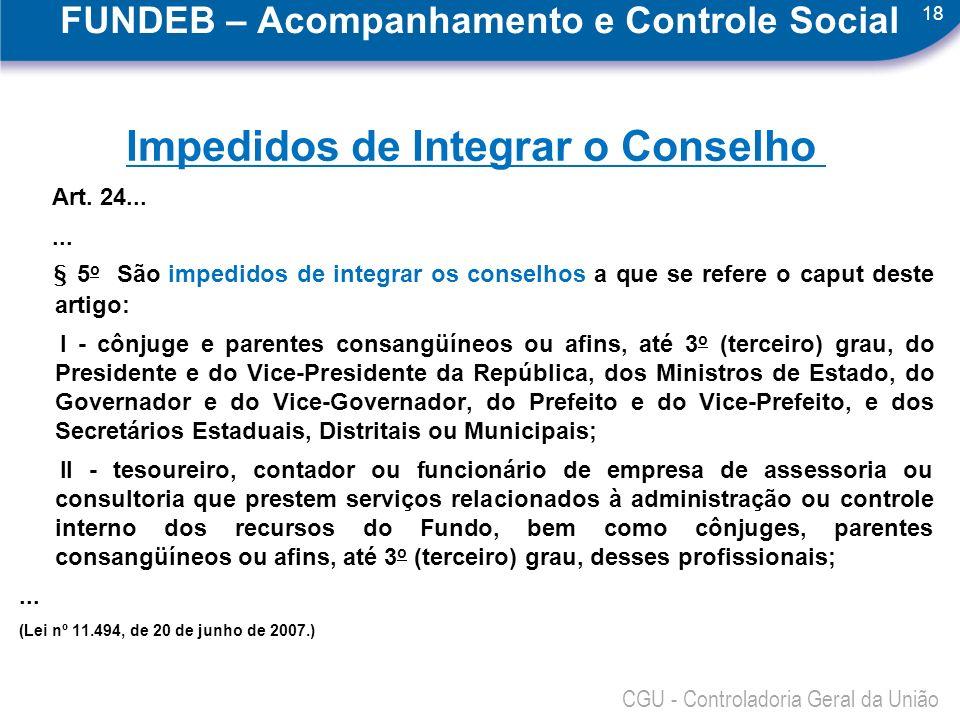 18 CGU - Controladoria Geral da União FUNDEB – Acompanhamento e Controle Social Impedidos de Integrar o Conselho Art. 24...... § 5 o São impedidos de
