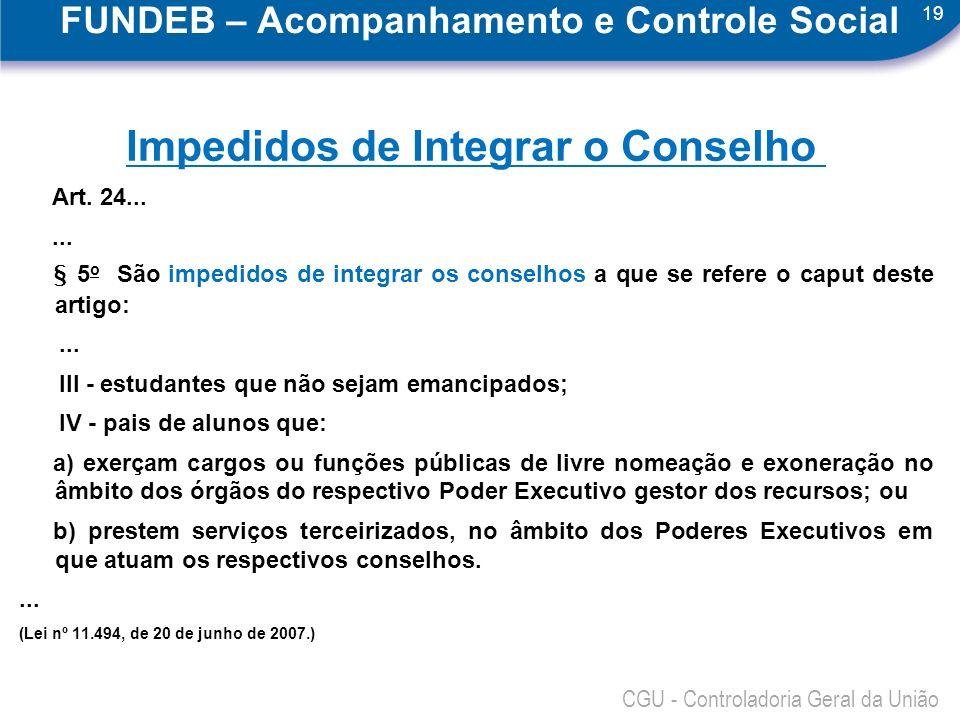 19 CGU - Controladoria Geral da União FUNDEB – Acompanhamento e Controle Social Impedidos de Integrar o Conselho Art. 24...... § 5 o São impedidos de