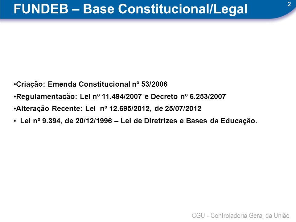 2 CGU - Controladoria Geral da União FUNDEB – Base Constitucional/Legal Criação: Emenda Constitucional nº 53/2006 Regulamentação: Lei nº 11.494/2007 e Decreto nº 6.253/2007 Alteração Recente: Lei nº 12.695/2012, de 25/07/2012 Lei nº 9.394, de 20/12/1996 – Lei de Diretrizes e Bases da Educação.