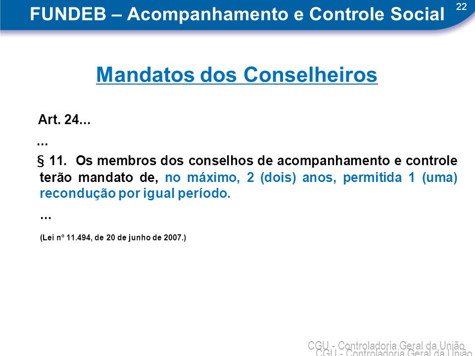 22 CGU - Controladoria Geral da União FUNDEB – Acompanhamento e Controle Social Mandatos dos Conselheiros Art. 24...... § 11. Os membros dos conselhos