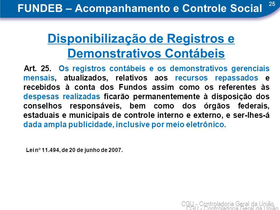 25 CGU - Controladoria Geral da União FUNDEB – Acompanhamento e Controle Social Disponibilização de Registros e Demonstrativos Contábeis Art. 25. Os r