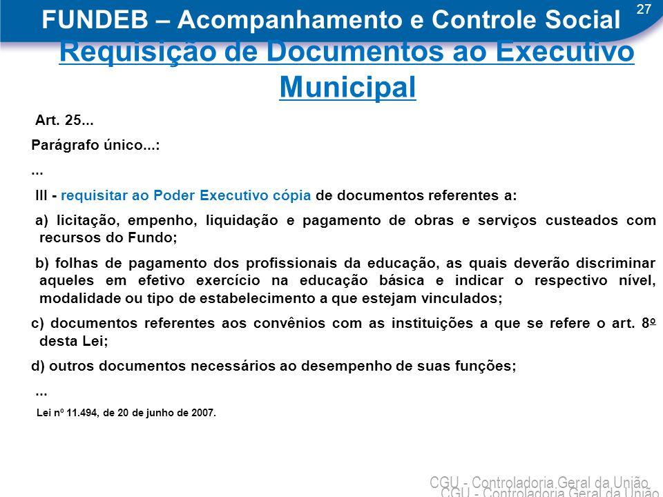 27 CGU - Controladoria Geral da União FUNDEB – Acompanhamento e Controle Social Requisição de Documentos ao Executivo Municipal Art. 25... Parágrafo ú