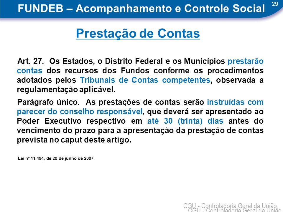 29 CGU - Controladoria Geral da União FUNDEB – Acompanhamento e Controle Social Prestação de Contas Art. 27. Os Estados, o Distrito Federal e os Munic