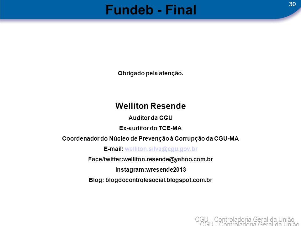 30 CGU - Controladoria Geral da União Fundeb - Final Obrigado pela atenção. Welliton Resende Auditor da CGU Ex-auditor do TCE-MA Coordenador do Núcleo