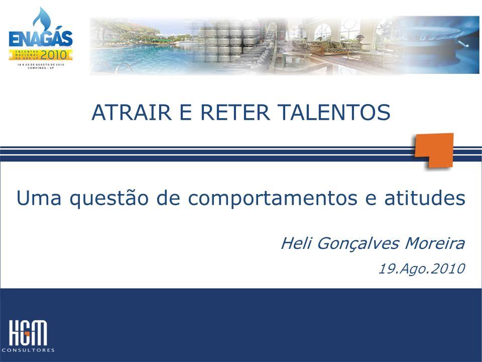 ATRAIR E RETER TALENTOS Uma questão de comportamentos e atitudes Heli Gonçalves Moreira 19.Ago.2010