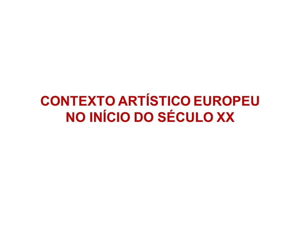 CONTEXTO ARTÍSTICO EUROPEU NO INÍCIO DO SÉCULO XX