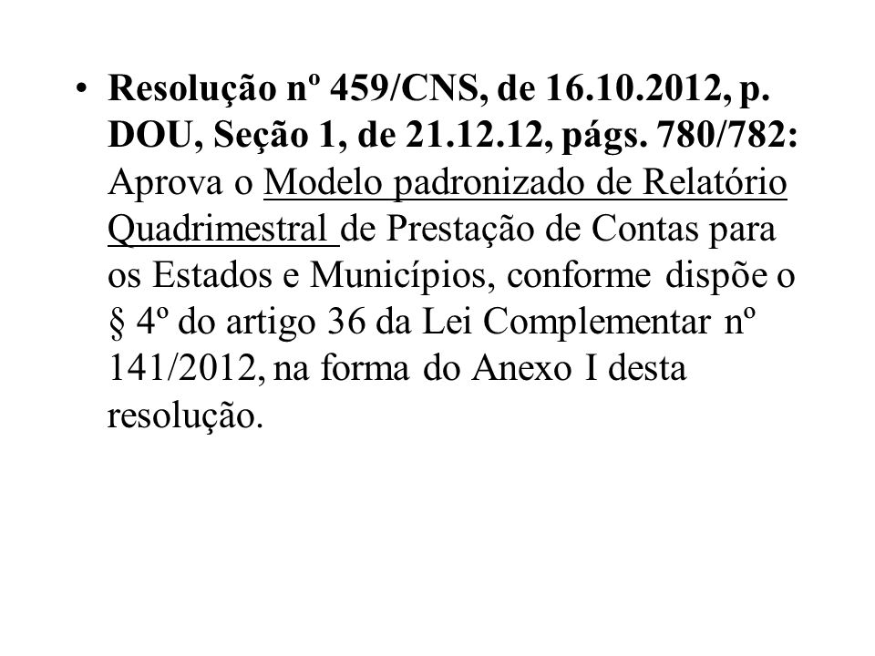 Resolução nº 459/CNS, de 16.10.2012, p. DOU, Seção 1, de 21.12.12, págs. 780/782: Aprova o Modelo padronizado de Relatório Quadrimestral de Prestação
