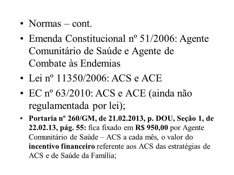 Normas – cont. Emenda Constitucional nº 51/2006: Agente Comunitário de Saúde e Agente de Combate às Endemias Lei nº 11350/2006: ACS e ACE EC nº 63/201