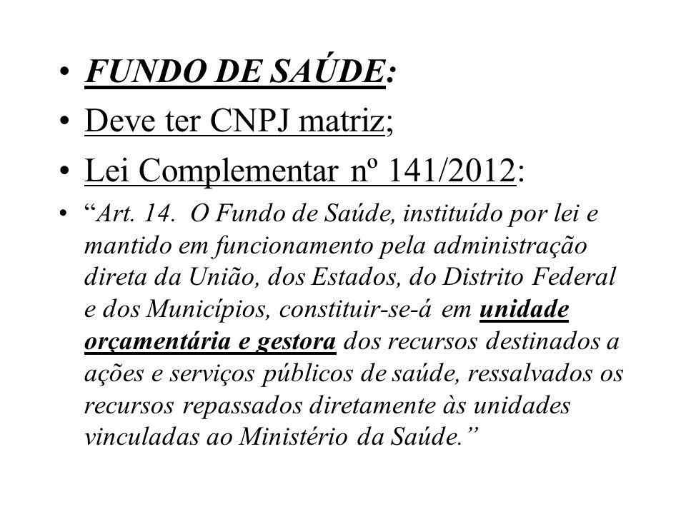 FUNDO DE SAÚDE: Deve ter CNPJ matriz; Lei Complementar nº 141/2012: Art. 14. O Fundo de Saúde, instituído por lei e mantido em funcionamento pela admi