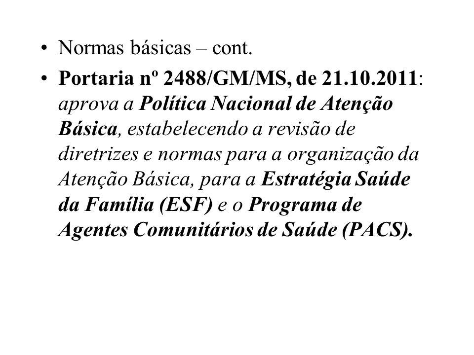 Normas básicas – cont. Portaria nº 2488/GM/MS, de 21.10.2011: aprova a Política Nacional de Atenção Básica, estabelecendo a revisão de diretrizes e no