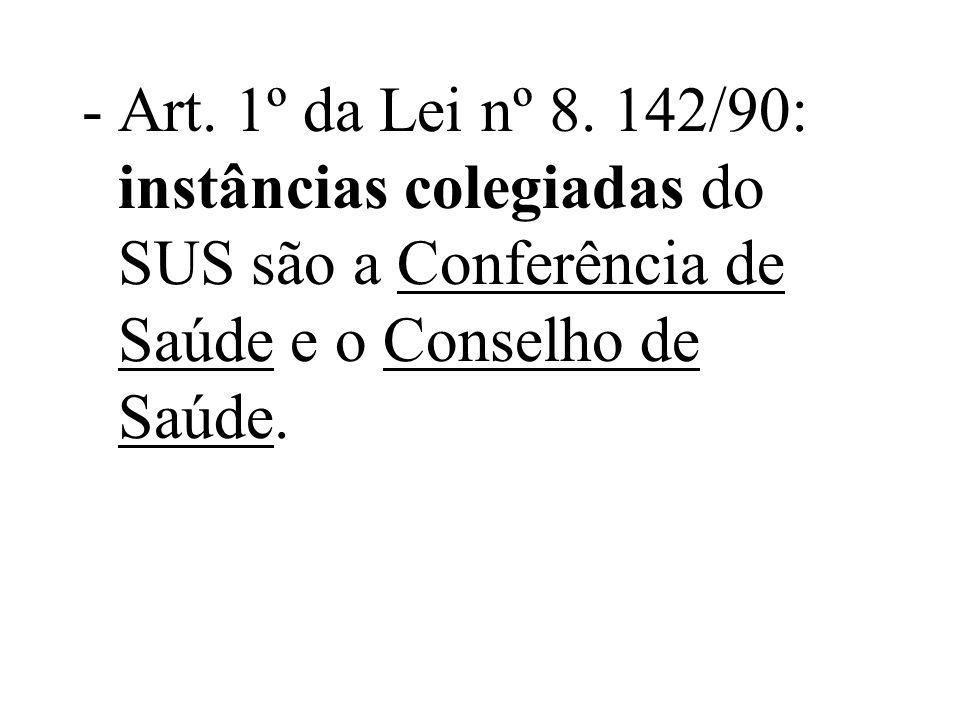 -Art. 1º da Lei nº 8. 142/90: instâncias colegiadas do SUS são a Conferência de Saúde e o Conselho de Saúde.