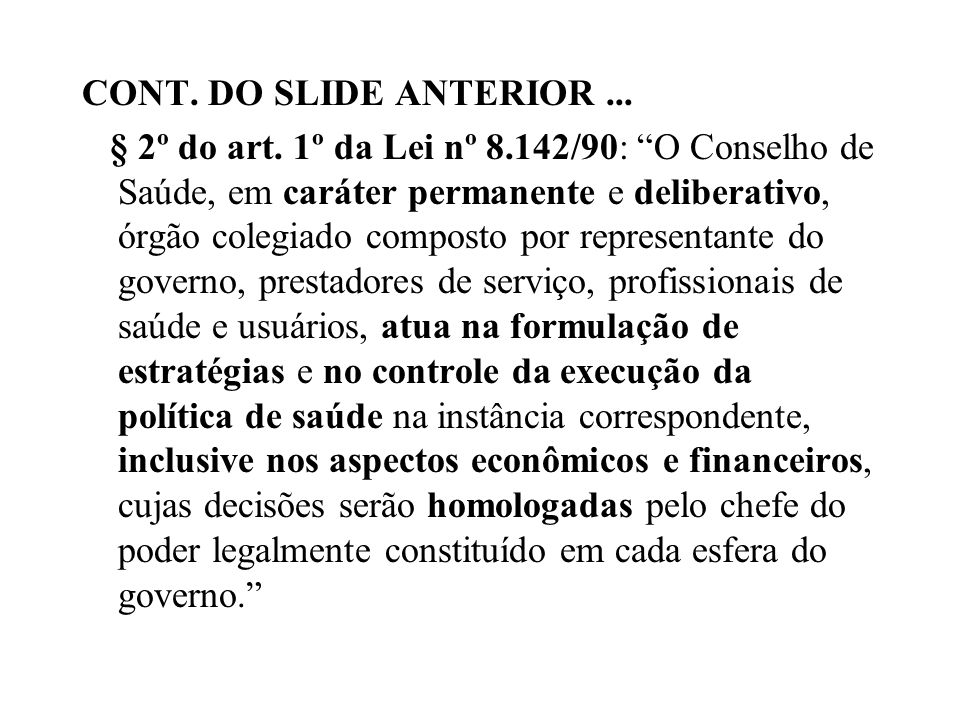 CONT. DO SLIDE ANTERIOR... § 2º do art. 1º da Lei nº 8.142/90: O Conselho de Saúde, em caráter permanente e deliberativo, órgão colegiado composto por