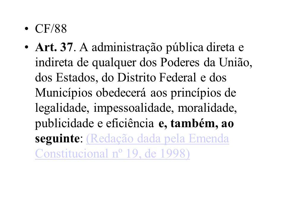CF/88 Art. 37. A administração pública direta e indireta de qualquer dos Poderes da União, dos Estados, do Distrito Federal e dos Municípios obedecerá