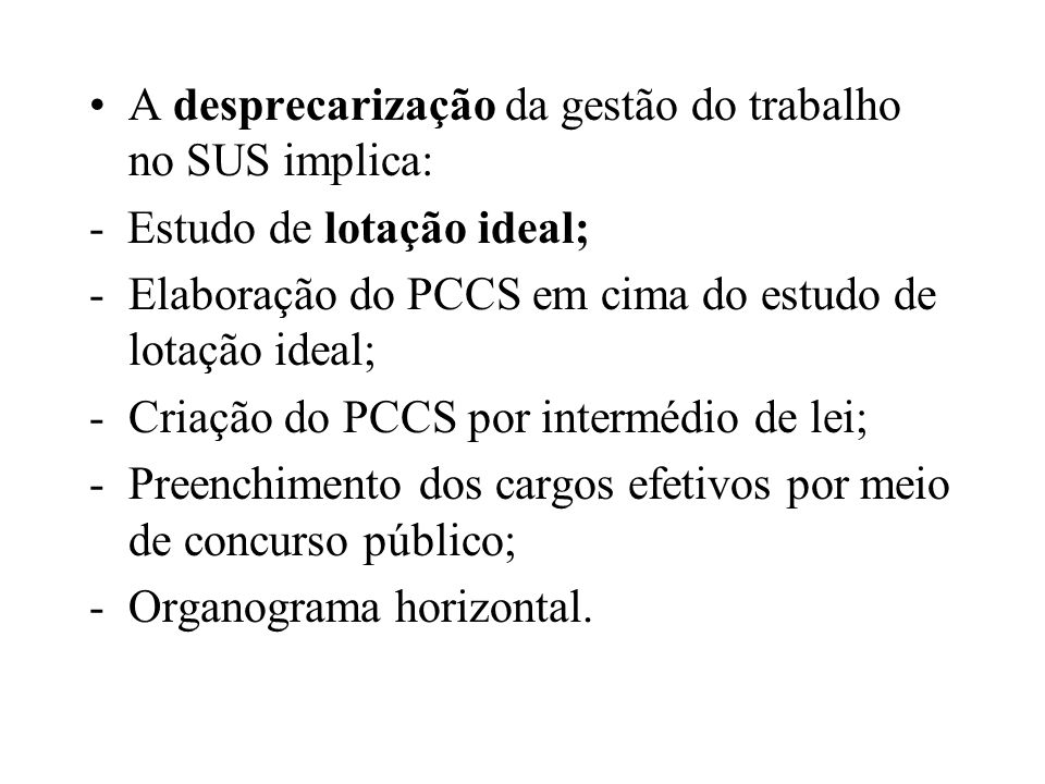 A desprecarização da gestão do trabalho no SUS implica: - Estudo de lotação ideal; -Elaboração do PCCS em cima do estudo de lotação ideal; -Criação do