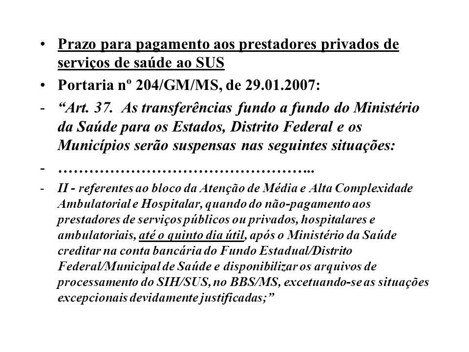 Prazo para pagamento aos prestadores privados de serviços de saúde ao SUS Portaria nº 204/GM/MS, de 29.01.2007: -Art. 37. As transferências fundo a fu