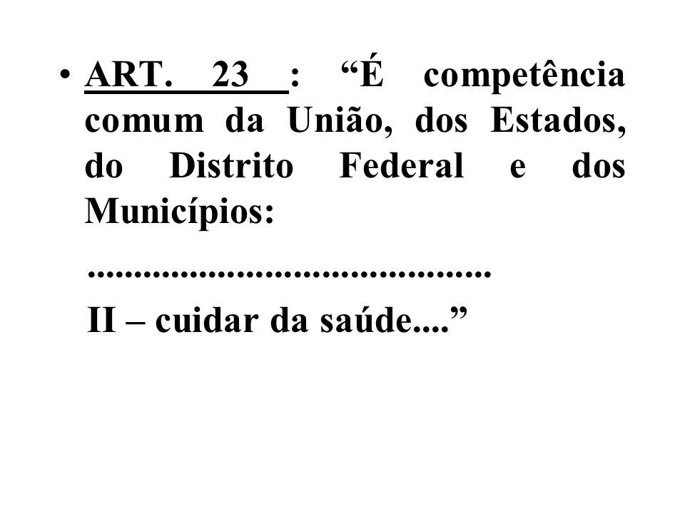 ART. 23 : É competência comum da União, dos Estados, do Distrito Federal e dos Municípios:........................................... II – cuidar da s