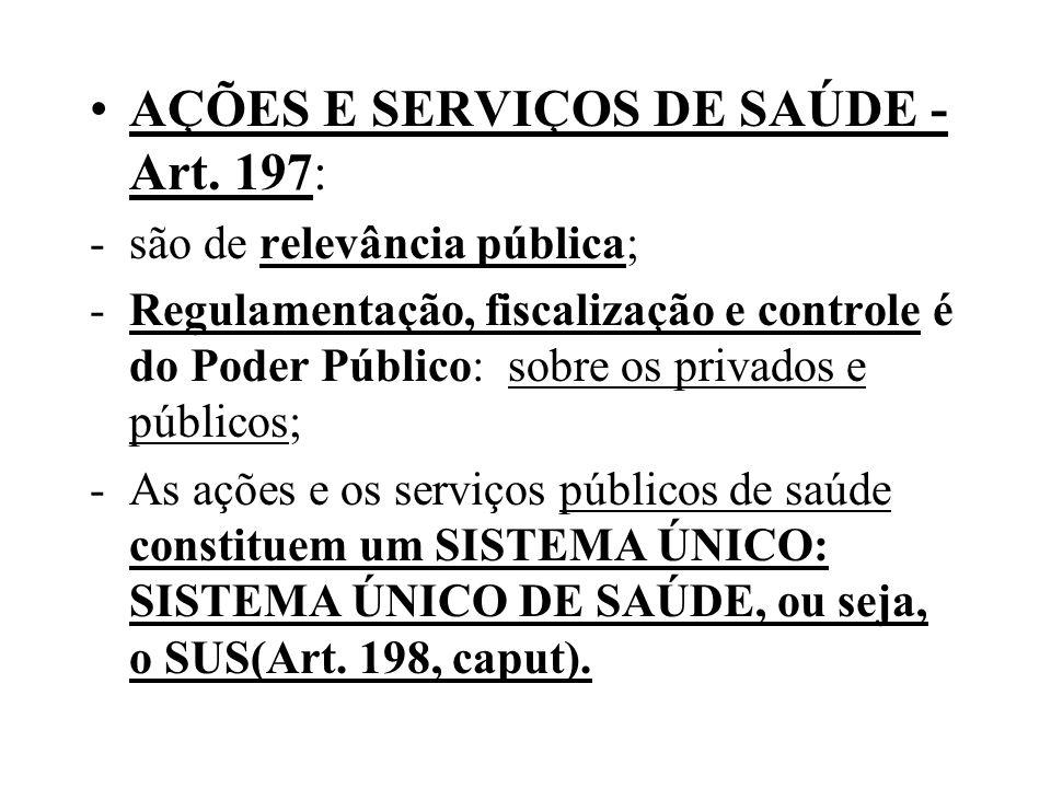 AÇÕES E SERVIÇOS DE SAÚDE - Art. 197: -são de relevância pública; -Regulamentação, fiscalização e controle é do Poder Público: sobre os privados e púb