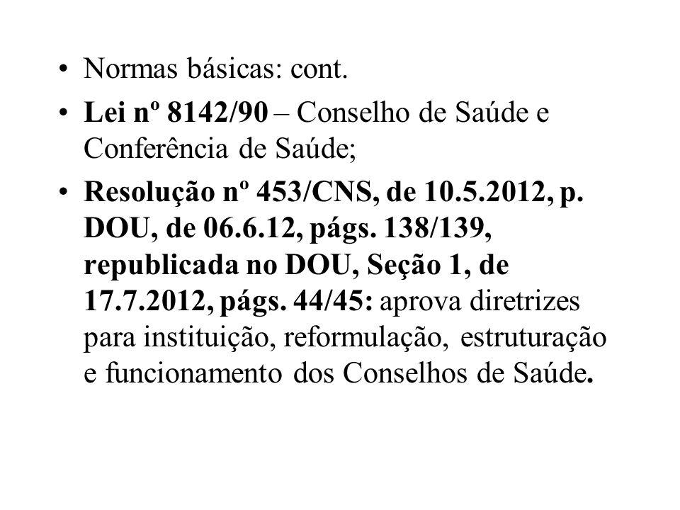 Normas básicas: cont. Lei nº 8142/90 – Conselho de Saúde e Conferência de Saúde; Resolução nº 453/CNS, de 10.5.2012, p. DOU, de 06.6.12, págs. 138/139