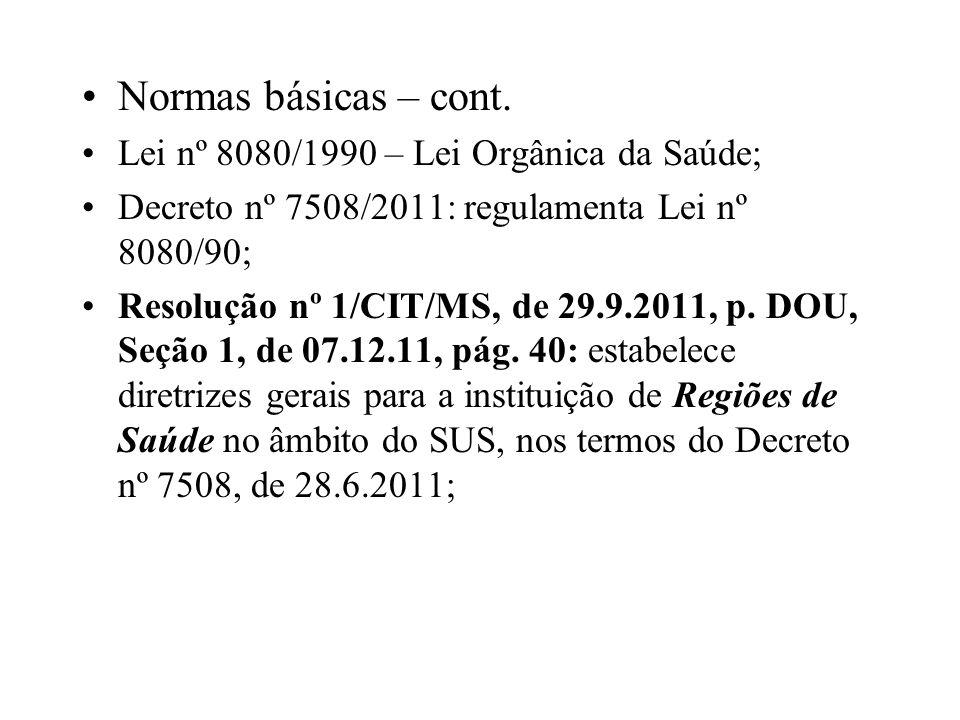 Normas básicas – cont. Lei nº 8080/1990 – Lei Orgânica da Saúde; Decreto nº 7508/2011: regulamenta Lei nº 8080/90; Resolução nº 1/CIT/MS, de 29.9.2011