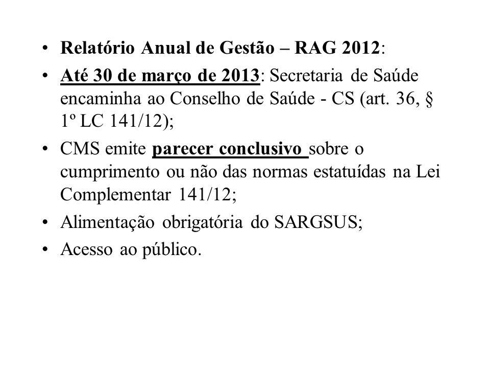 Relatório Anual de Gestão – RAG 2012: Até 30 de março de 2013: Secretaria de Saúde encaminha ao Conselho de Saúde - CS (art. 36, § 1º LC 141/12); CMS