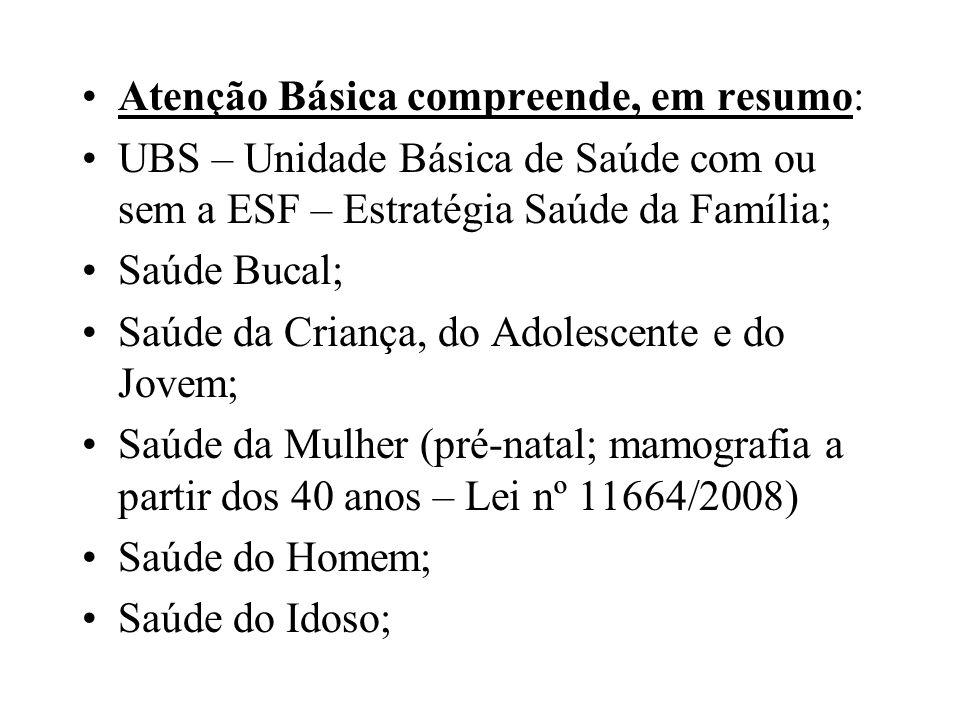 Atenção Básica compreende, em resumo: UBS – Unidade Básica de Saúde com ou sem a ESF – Estratégia Saúde da Família; Saúde Bucal; Saúde da Criança, do