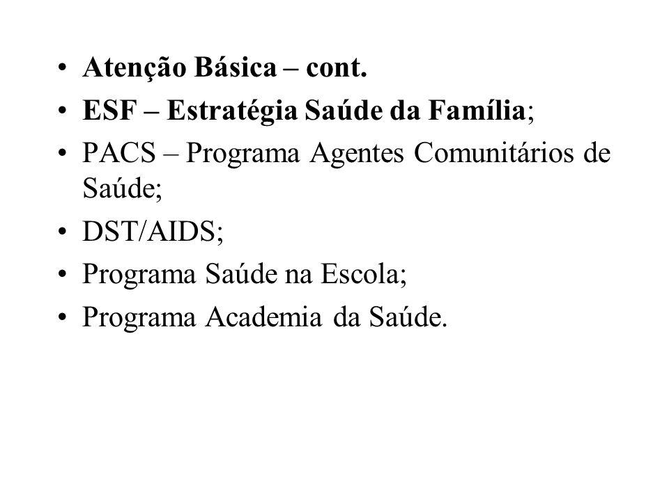 Atenção Básica – cont. ESF – Estratégia Saúde da Família; PACS – Programa Agentes Comunitários de Saúde; DST/AIDS; Programa Saúde na Escola; Programa