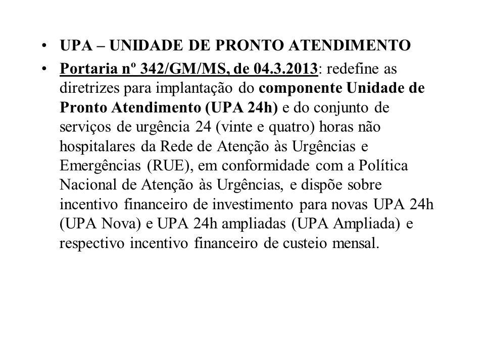 UPA – UNIDADE DE PRONTO ATENDIMENTO Portaria nº 342/GM/MS, de 04.3.2013: redefine as diretrizes para implantação do componente Unidade de Pronto Atend