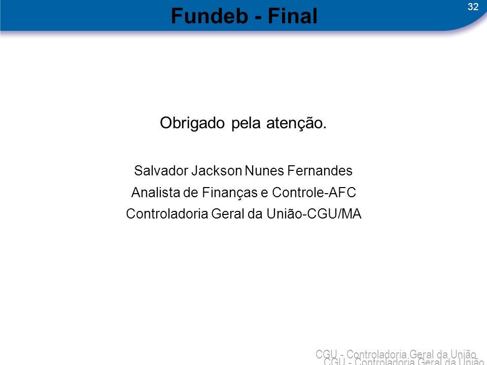 32 CGU - Controladoria Geral da União Fundeb - Final Obrigado pela atenção. Salvador Jackson Nunes Fernandes Analista de Finanças e Controle-AFC Contr