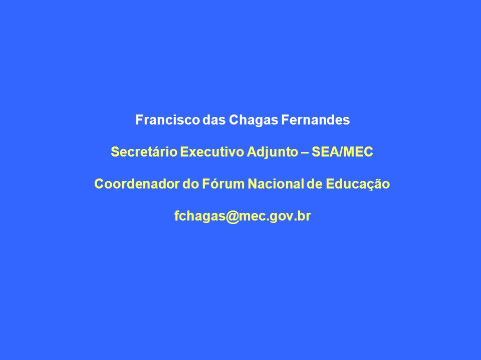 Francisco das Chagas Fernandes Secretário Executivo Adjunto – SEA/MEC Coordenador do Fórum Nacional de Educação fchagas@mec.gov.br