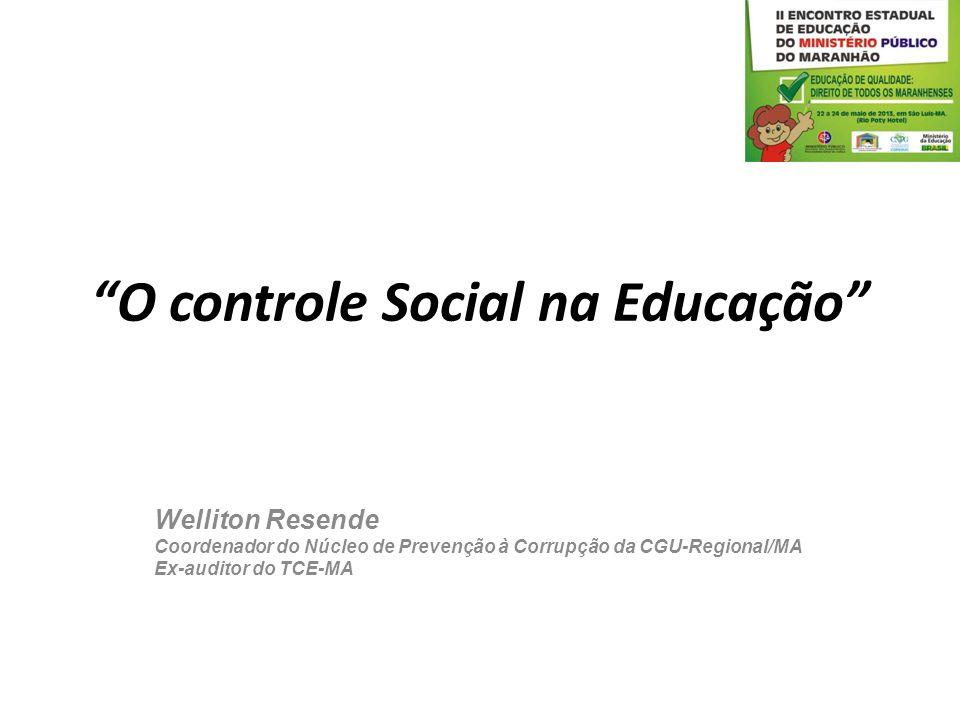 O controle Social na Educação Welliton Resende Coordenador do Núcleo de Prevenção à Corrupção da CGU-Regional/MA Ex-auditor do TCE-MA