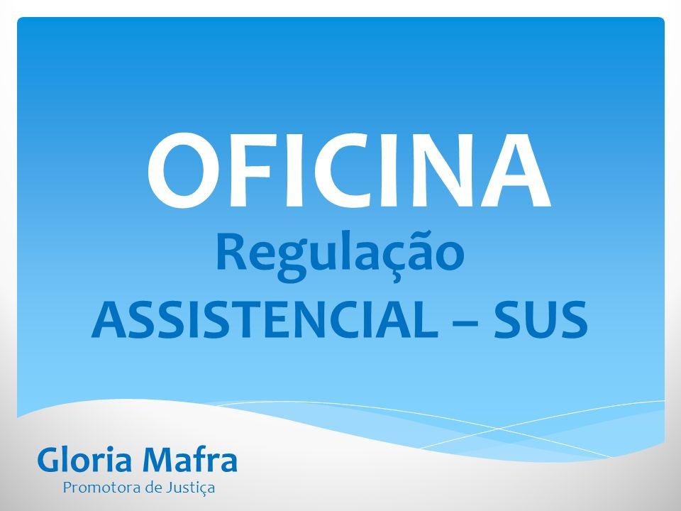 OFICINA Regulação ASSISTENCIAL – SUS Gloria Mafra Promotora de Justiça