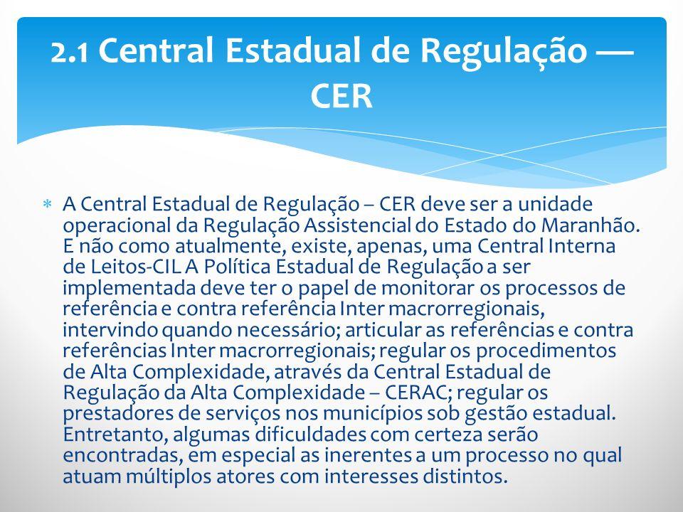 A Central Estadual de Regulação – CER deve ser a unidade operacional da Regulação Assistencial do Estado do Maranhão. E não como atualmente, existe, a