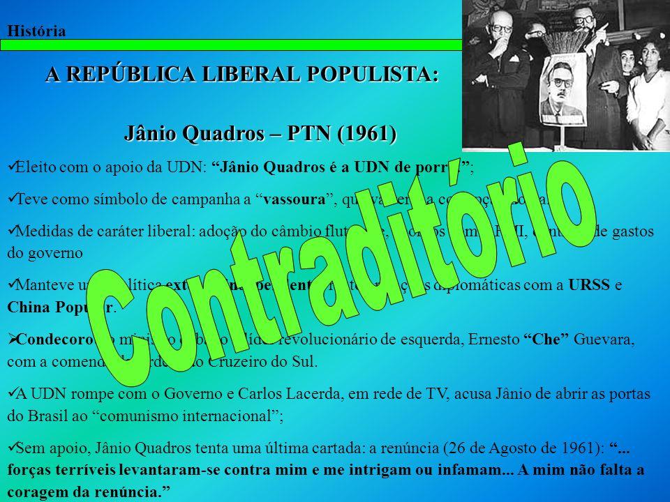 História A REPÚBLICA LIBERAL POPULISTA: A REPÚBLICA LIBERAL POPULISTA: Jânio Quadros – PTN (1961) Jânio Quadros – PTN (1961) Eleito com o apoio da UDN