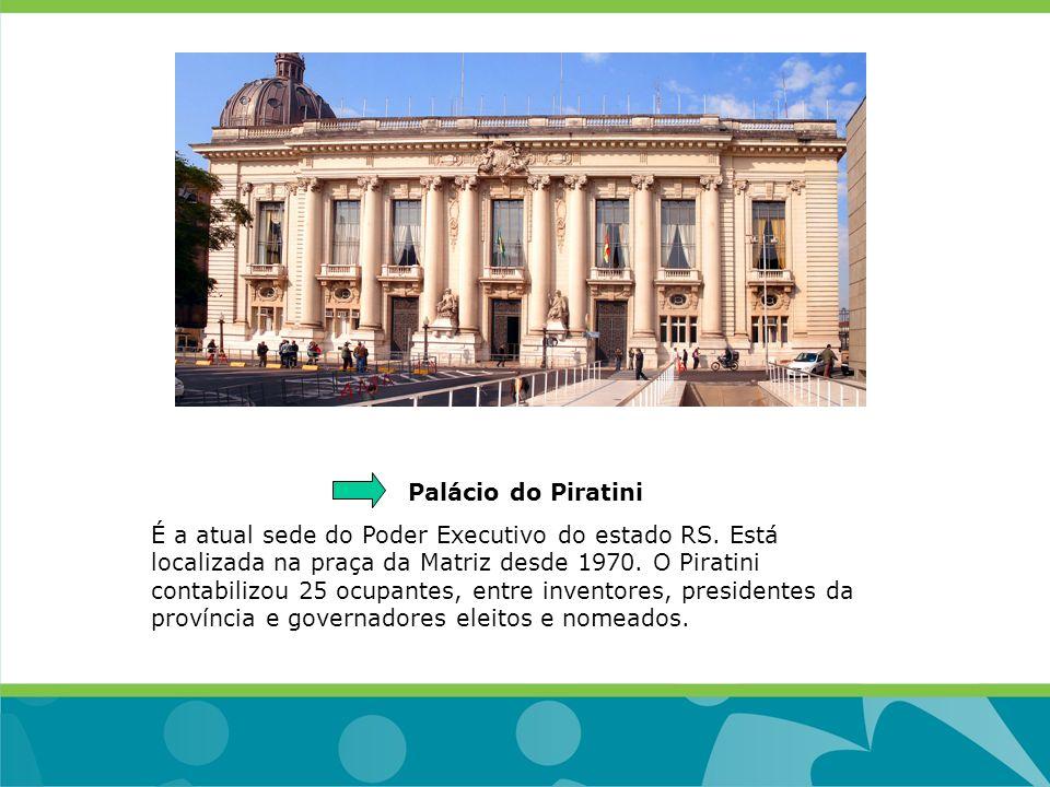 Palácio do Piratini É a atual sede do Poder Executivo do estado RS. Está localizada na praça da Matriz desde 1970. O Piratini contabilizou 25 ocupante