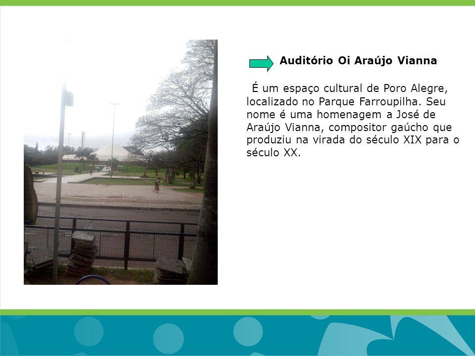 Auditório Oi Araújo Vianna É um espaço cultural de Poro Alegre, localizado no Parque Farroupilha. Seu nome é uma homenagem a José de Araújo Vianna, co