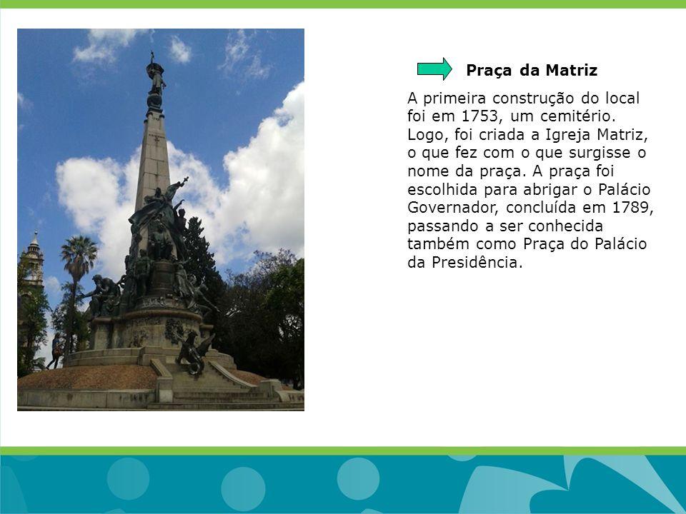 Praça da Matriz A primeira construção do local foi em 1753, um cemitério. Logo, foi criada a Igreja Matriz, o que fez com o que surgisse o nome da pra