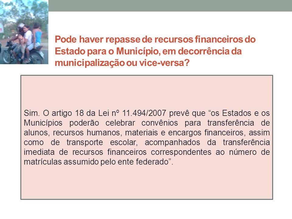 Pode haver repasse de recursos financeiros do Estado para o Município, em decorrência da municipalização ou vice-versa? Sim. O artigo 18 da Lei nº 11.