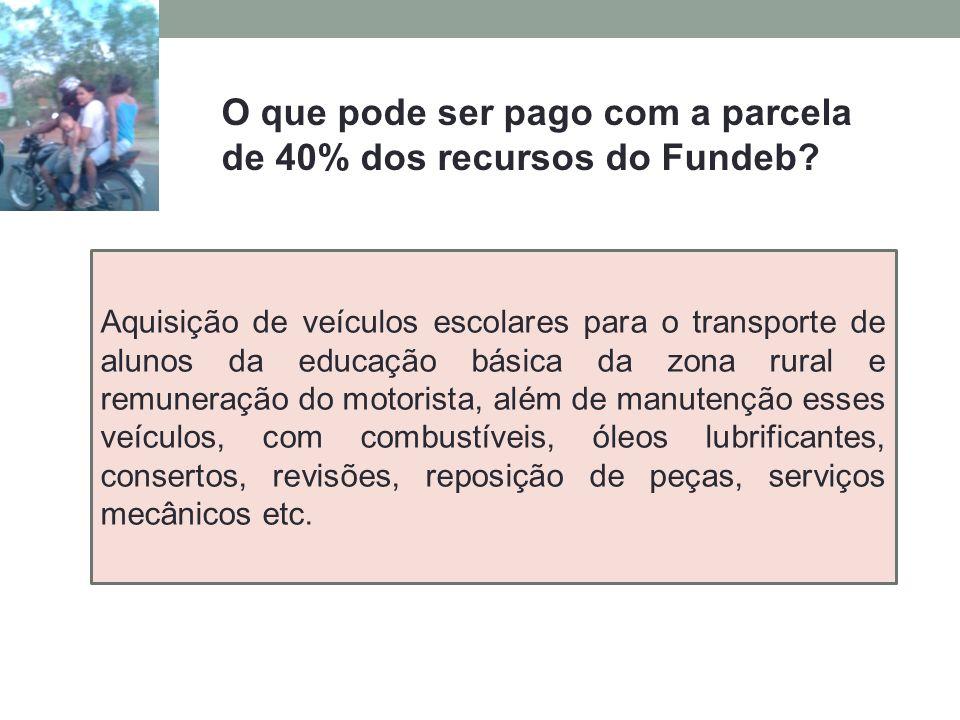 O que pode ser pago com a parcela de 40% dos recursos do Fundeb? Aquisição de veículos escolares para o transporte de alunos da educação básica da zon
