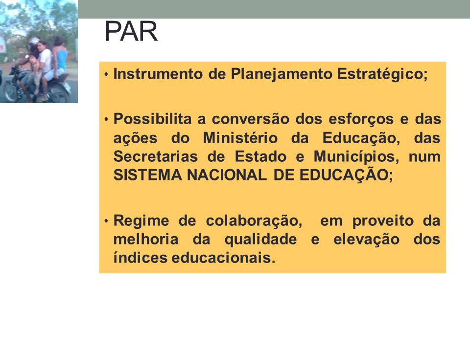PAR Instrumento de Planejamento Estratégico; Possibilita a conversão dos esforços e das ações do Ministério da Educação, das Secretarias de Estado e M