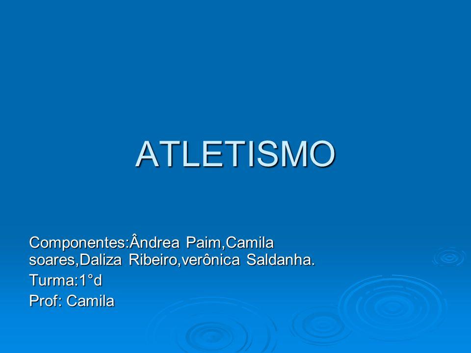 ATLETISMO Componentes:Ândrea Paim,Camila soares,Daliza Ribeiro,verônica Saldanha. Turma:1°d Prof: Camila